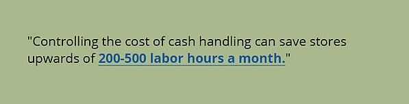 Controlling the cost of cash handling can save stores upwards of 200-500 labor hours a month.
